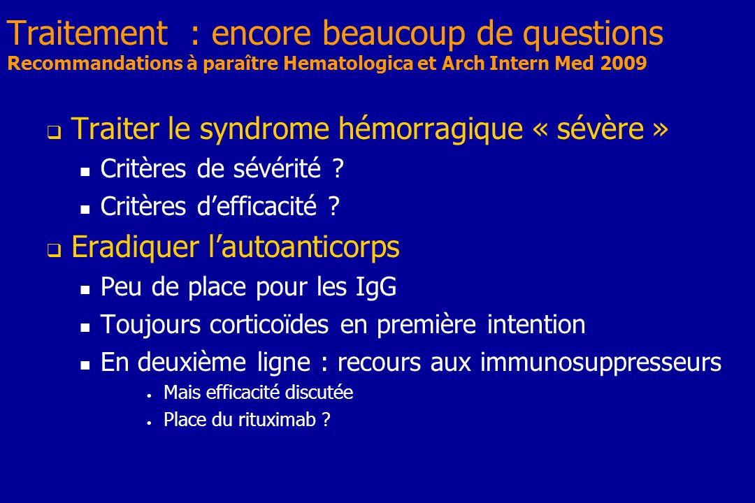 Traitement : encore beaucoup de questions Recommandations à paraître Hematologica et Arch Intern Med 2009 Traiter le syndrome hémorragique « sévère »
