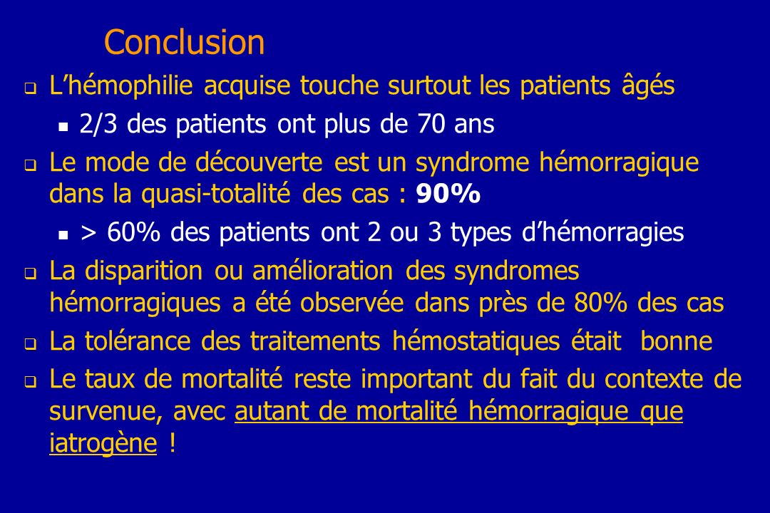 Conclusion Lhémophilie acquise touche surtout les patients âgés 2/3 des patients ont plus de 70 ans Le mode de découverte est un syndrome hémorragique