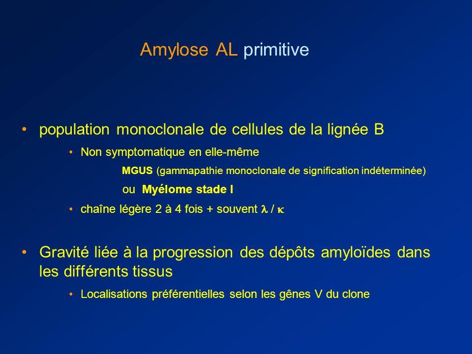 population monoclonale de cellules de la lignée B Non symptomatique en elle-même MGUS (gammapathie monoclonale de signification indéterminée) ou Myélome stade I chaîne légère 2 à 4 fois + souvent / Gravité liée à la progression des dépôts amyloïdes dans les différents tissus Localisations préférentielles selon les gênes V du clone Amylose AL primitive