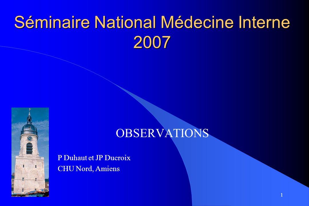 1 Séminaire National Médecine Interne 2007 OBSERVATIONS P Duhaut et JP Ducroix CHU Nord, Amiens