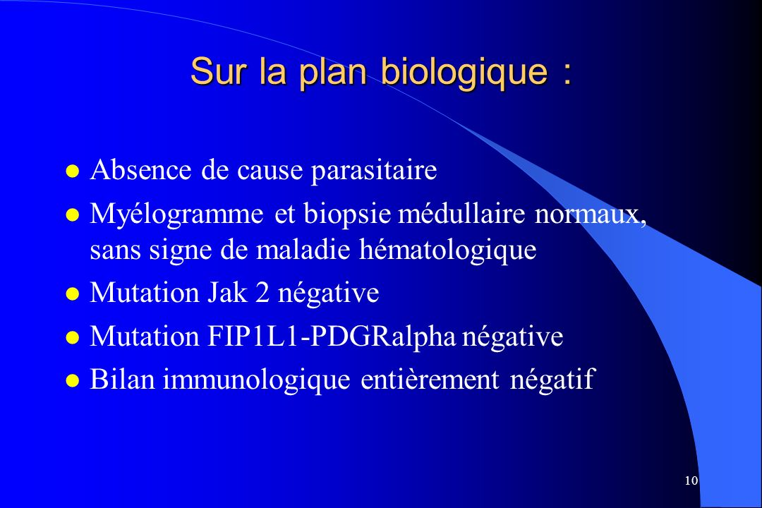 10 Sur la plan biologique : l Absence de cause parasitaire l Myélogramme et biopsie médullaire normaux, sans signe de maladie hématologique l Mutation