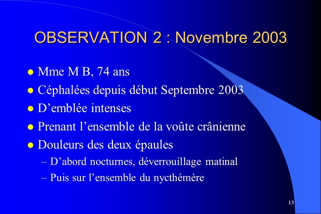 13 OBSERVATION 2 : Novembre 2003 l Mme M B, 74 ans l Céphalées depuis début Septembre 2003 l Demblée intenses l Prenant lensemble de la voûte crânienn