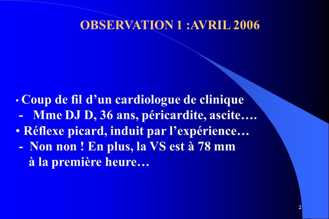 2 OBSERVATION 1 :AVRIL 2006 Coup de fil dun cardiologue de clinique - Mme DJ D, 36 ans, péricardite, ascite…. Réflexe picard, induit par lexpérience…