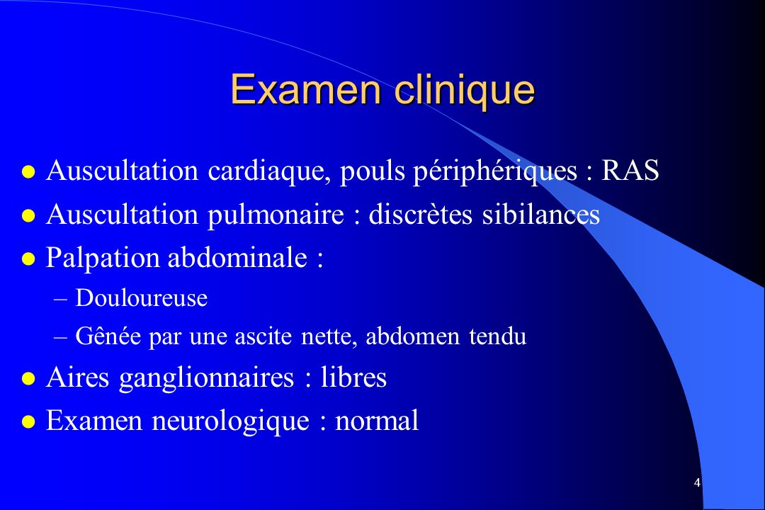 4 Examen clinique l Auscultation cardiaque, pouls périphériques : RAS l Auscultation pulmonaire : discrètes sibilances l Palpation abdominale : –Doulo