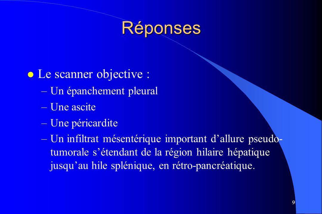 9 Réponses l Le scanner objective : –Un épanchement pleural –Une ascite –Une péricardite –Un infiltrat mésentérique important dallure pseudo- tumorale