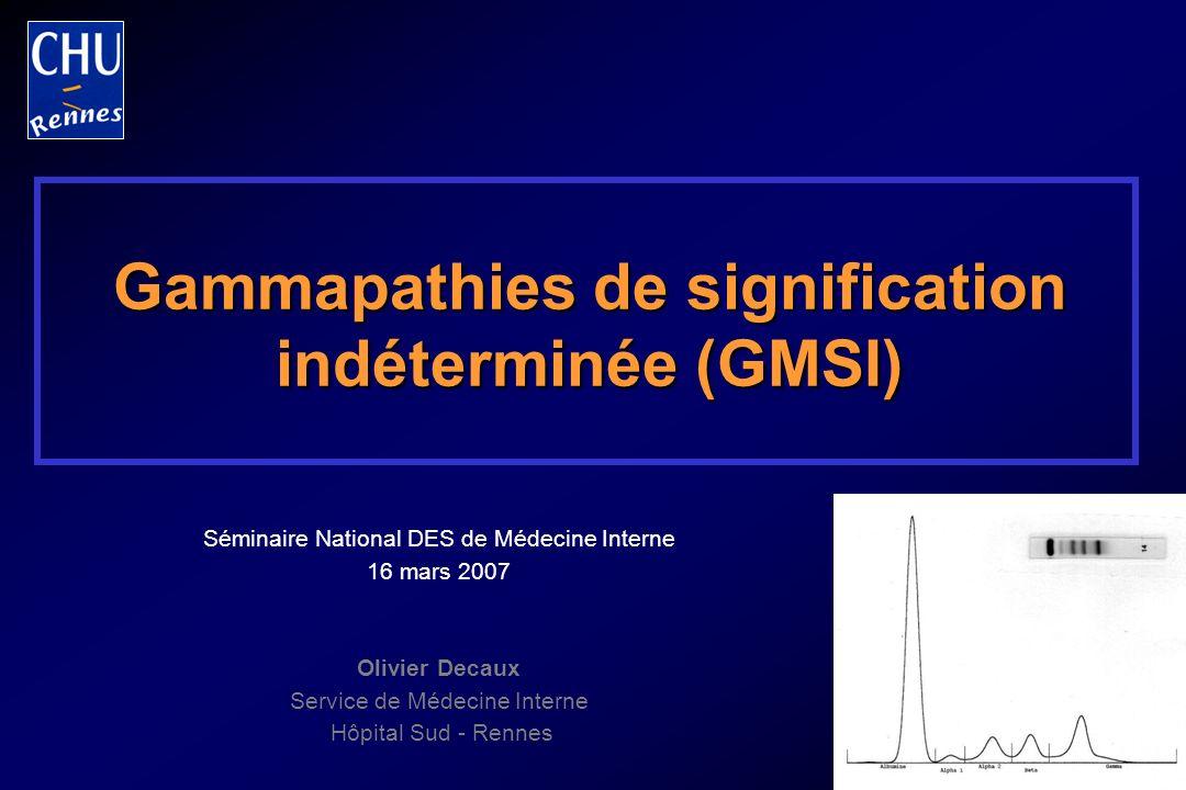 Gammapathies monoclonale de signification indéterminée (GMSI) ou MGUS Absence darguments cliniques ou biologiques pour : Myélome Maladie de Waldenström Amylose Autre hémopathie Taux du composant monoclonal inférieur à 30 g/l Protéinurie de Bence-Jones négative ou inférieure à 1 g/24 h Calcémie, créatininémie, hémogramme normaux +/- Plasmocytose médullaire inférieure à 10 % +/- Absence de lésions osseuses