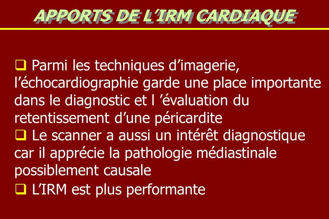 Parmi les techniques dimagerie, léchocardiographie garde une place importante dans le diagnostic et l évaluation du retentissement dune péricardite Le scanner a aussi un intérêt diagnostique car il apprécie la pathologie médiastinale possiblement causale LIRM est plus performante APPORTS DE LIRM CARDIAQUE