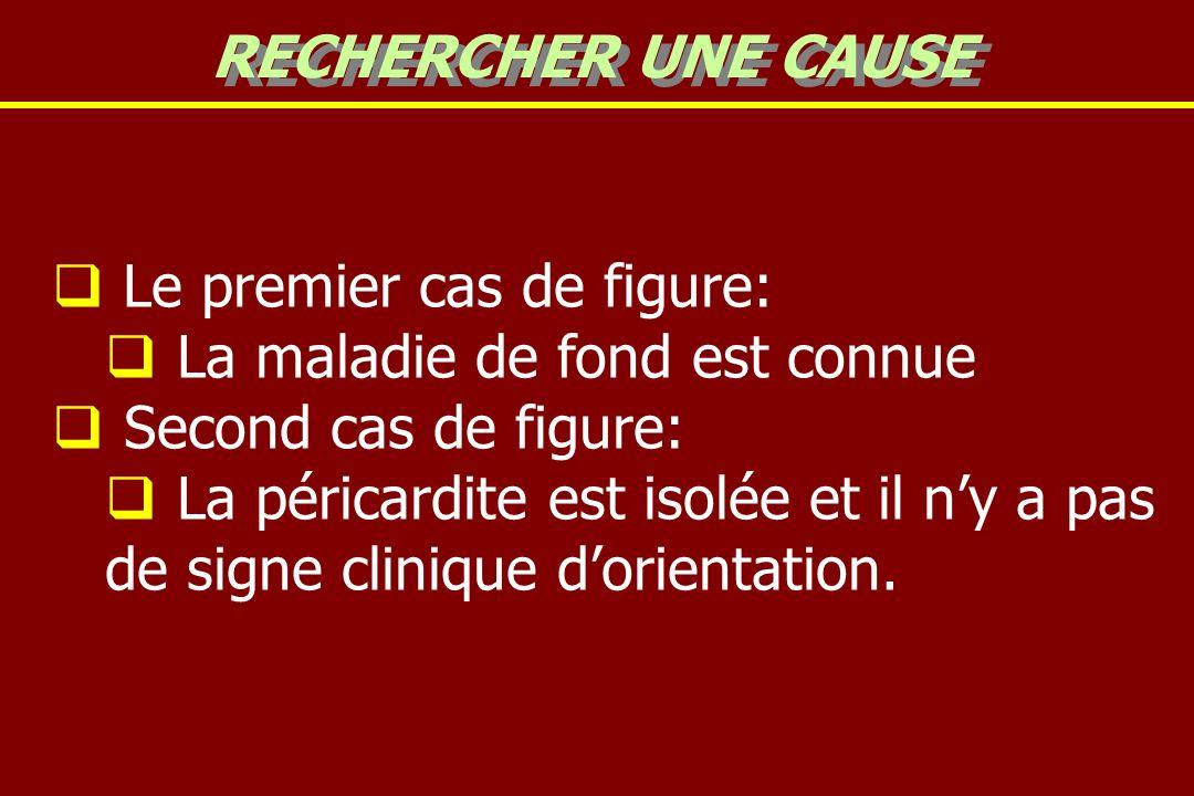 Le premier cas de figure: La maladie de fond est connue Second cas de figure: La péricardite est isolée et il ny a pas de signe clinique dorientation.
