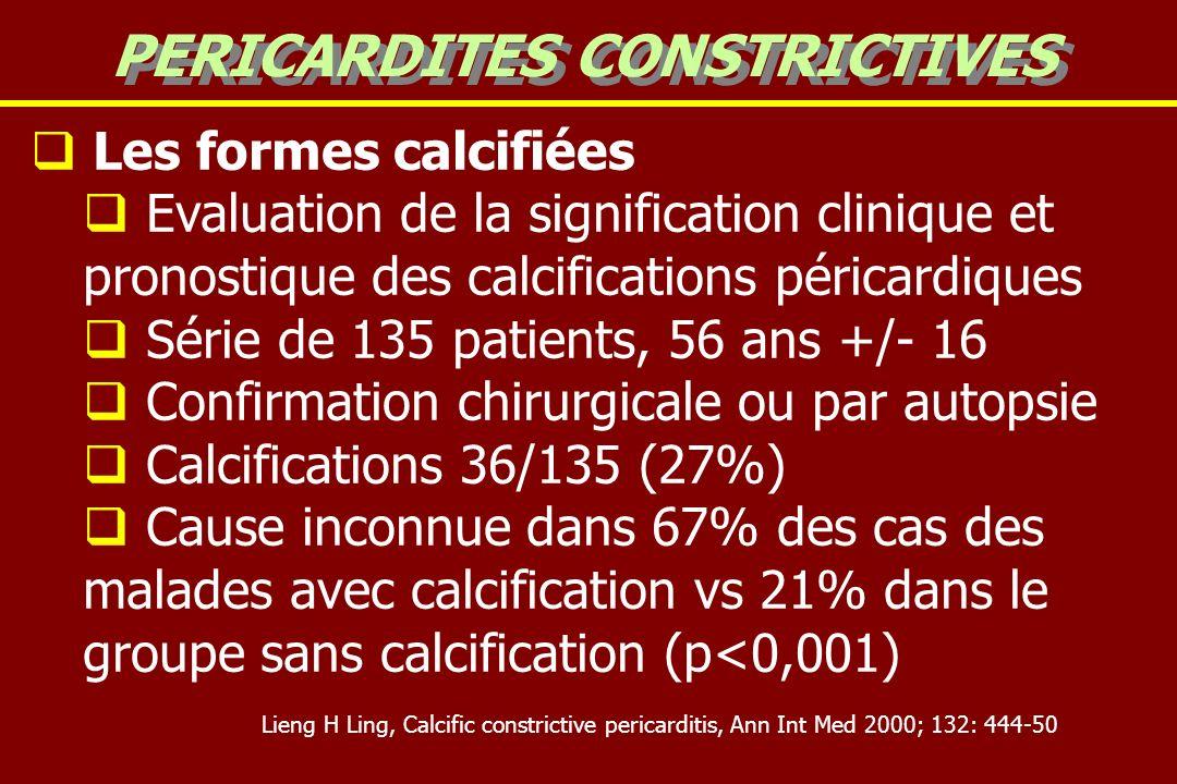 Les formes calcifiées Evaluation de la signification clinique et pronostique des calcifications péricardiques Série de 135 patients, 56 ans +/- 16 Confirmation chirurgicale ou par autopsie Calcifications 36/135 (27%) Cause inconnue dans 67% des cas des malades avec calcification vs 21% dans le groupe sans calcification (p<0,001) PERICARDITES CONSTRICTIVES Lieng H Ling, Calcific constrictive pericarditis, Ann Int Med 2000; 132: 444-50