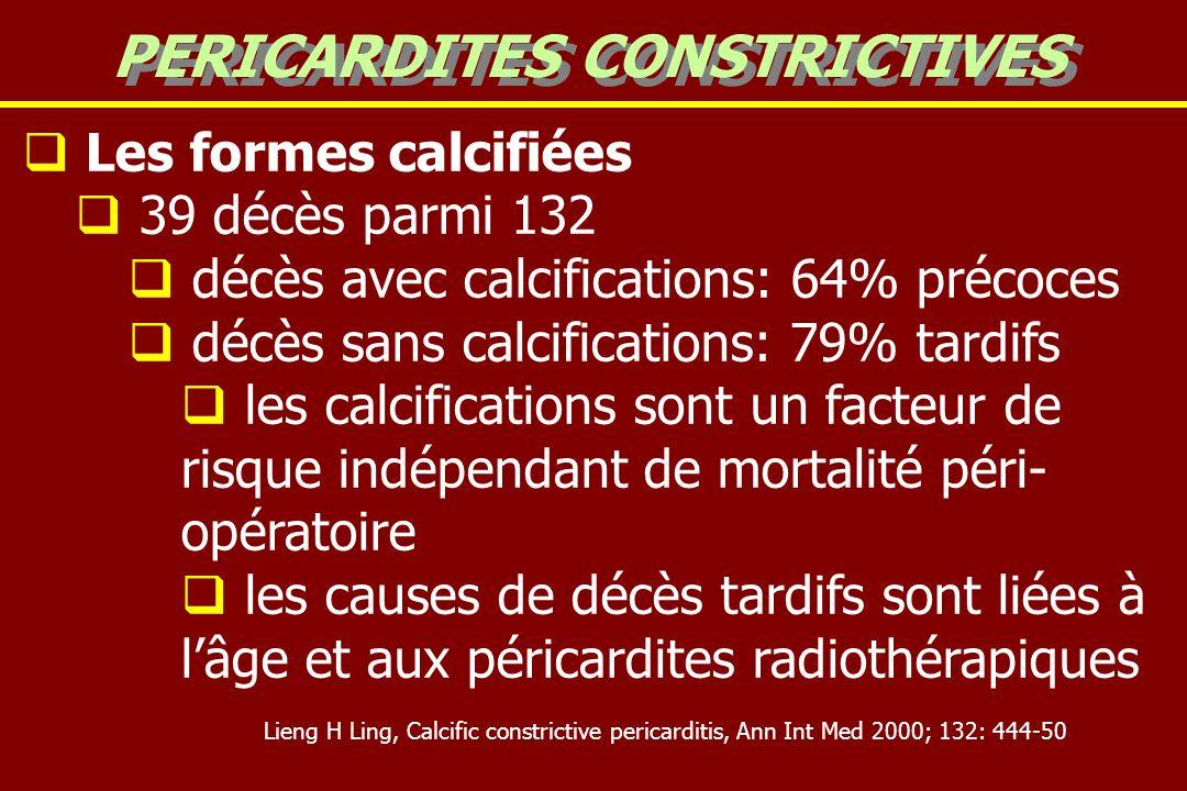 Les formes calcifiées 39 décès parmi 132 décès avec calcifications: 64% précoces décès sans calcifications: 79% tardifs les calcifications sont un facteur de risque indépendant de mortalité péri- opératoire les causes de décès tardifs sont liées à lâge et aux péricardites radiothérapiques PERICARDITES CONSTRICTIVES Lieng H Ling, Calcific constrictive pericarditis, Ann Int Med 2000; 132: 444-50