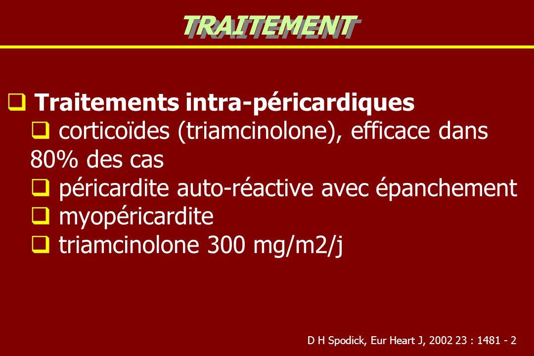 Traitements intra-péricardiques corticoïdes (triamcinolone), efficace dans 80% des cas péricardite auto-réactive avec épanchement myopéricardite triamcinolone 300 mg/m2/j TRAITEMENT D H Spodick, Eur Heart J, 2002 23 : 1481 - 2