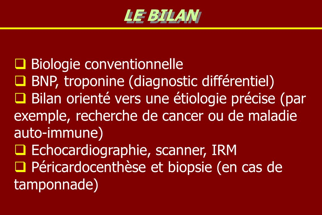 Biologie conventionnelle BNP, troponine (diagnostic différentiel) Bilan orienté vers une étiologie précise (par exemple, recherche de cancer ou de maladie auto-immune) Echocardiographie, scanner, IRM Péricardocenthèse et biopsie (en cas de tamponnade) LE BILAN
