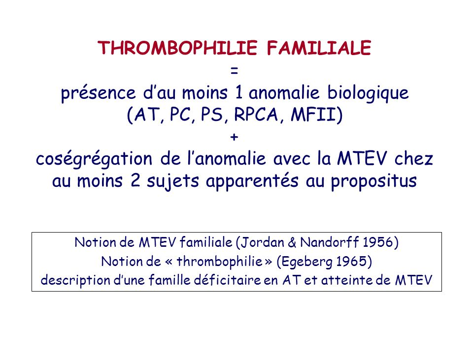 THROMBOPHILIE FAMILIALE = présence dau moins 1 anomalie biologique (AT, PC, PS, RPCA, MFII) + coségrégation de lanomalie avec la MTEV chez au moins 2
