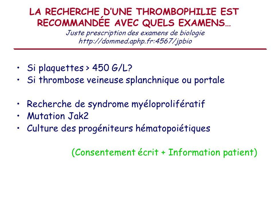LA RECHERCHE DUNE THROMBOPHILIE EST RECOMMANDÉE AVEC QUELS EXAMENS… Si plaquettes > 450 G/L? Si thrombose veineuse splanchnique ou portale Recherche d