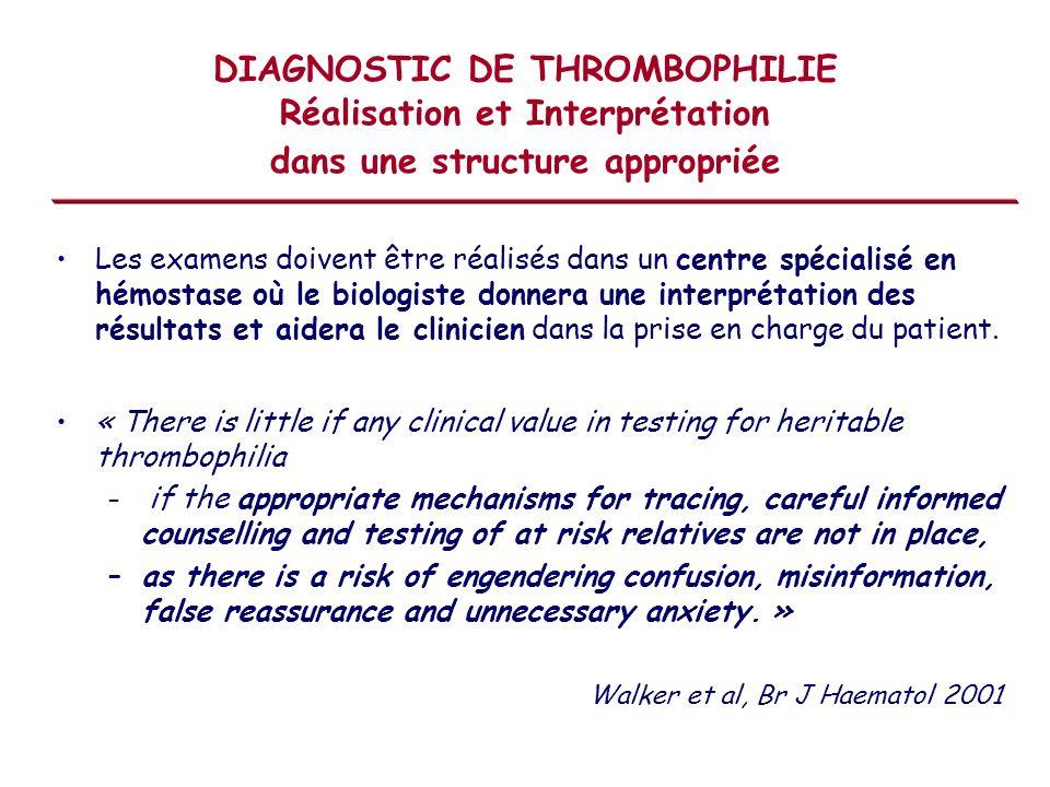 DIAGNOSTIC DE THROMBOPHILIE Réalisation et Interprétation dans une structure appropriée Les examens doivent être réalisés dans un centre spécialisé en