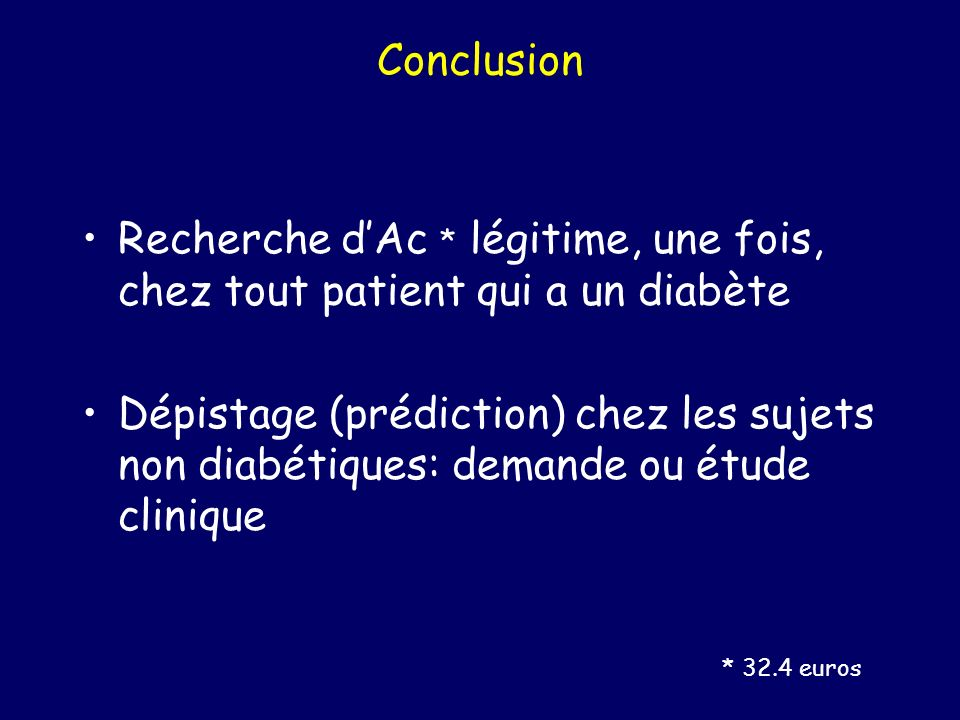 Conclusion Recherche dAc * légitime, une fois, chez tout patient qui a un diabète Dépistage (prédiction) chez les sujets non diabétiques: demande ou é