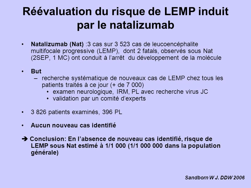 Réévaluation du risque de LEMP induit par le natalizumab Natalizumab (Nat) :3 cas sur 3 523 cas de leucoencéphalite multifocale progressive (LEMP), dont 2 fatals, observés sous Nat (2SEP, 1 MC) ont conduit à larrêt du développement de la molécule But –recherche systématique de nouveaux cas de LEMP chez tous les patients traités à ce jour (+ de 7 000) examen neurologique, IRM, PL avec recherche virus JC validation par un comité dexperts 3 826 patients examinés, 396 PL Aucun nouveau cas identifié Conclusion: En labsence de nouveau cas identifié, risque de LEMP sous Nat estimé à 1/1 000 (1/1 000 000 dans la population générale) Sandborn W J.