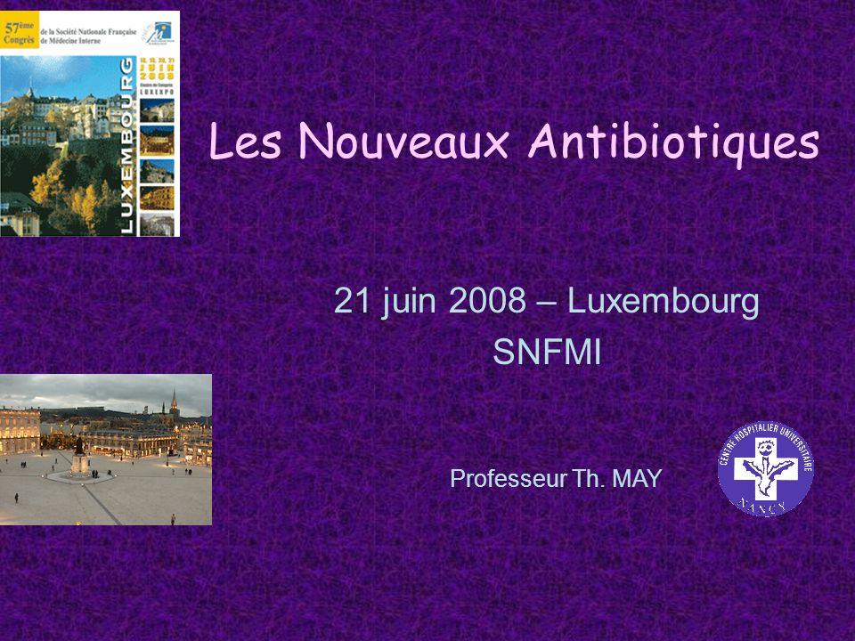 Les Nouveaux Antibiotiques 21 juin 2008 – Luxembourg SNFMI Professeur Th. MAY