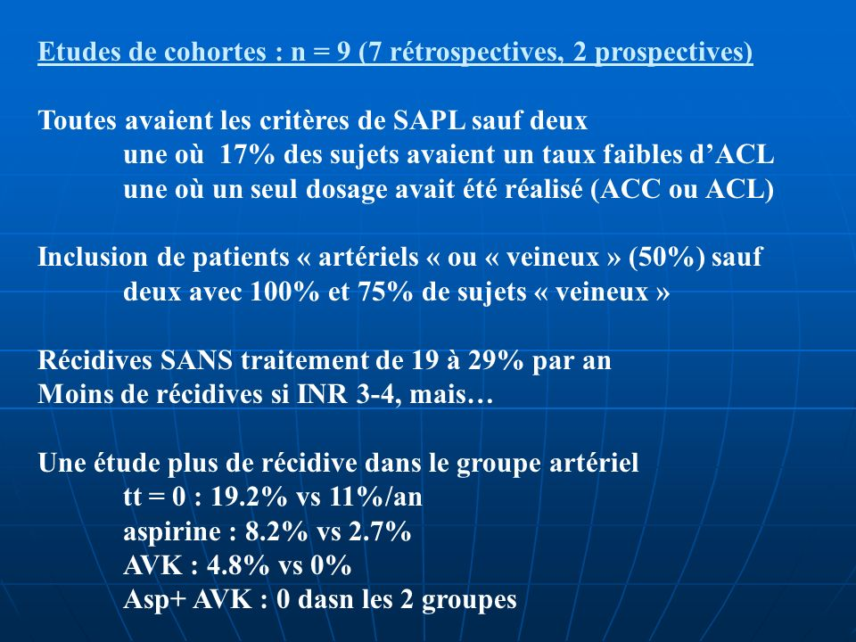 Etudes de cohortes : n = 9 (7 rétrospectives, 2 prospectives) Toutes avaient les critères de SAPL sauf deux une où 17% des sujets avaient un taux faib