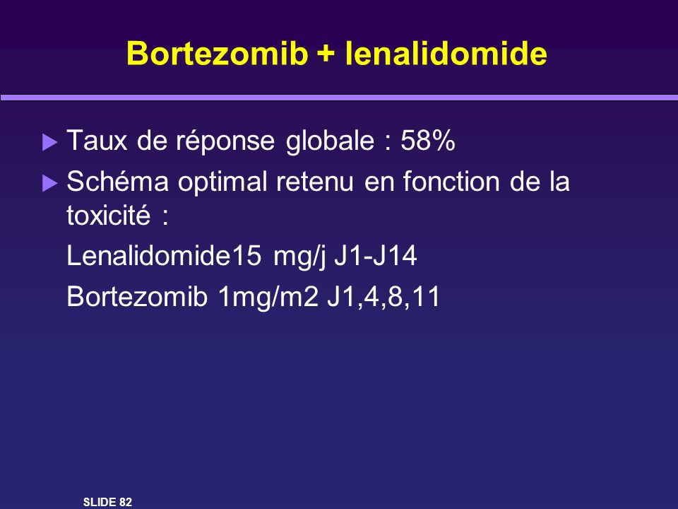 Bortezomib + lenalidomide Taux de réponse globale : 58% Schéma optimal retenu en fonction de la toxicité : Lenalidomide15 mg/j J1-J14 Bortezomib 1mg/m