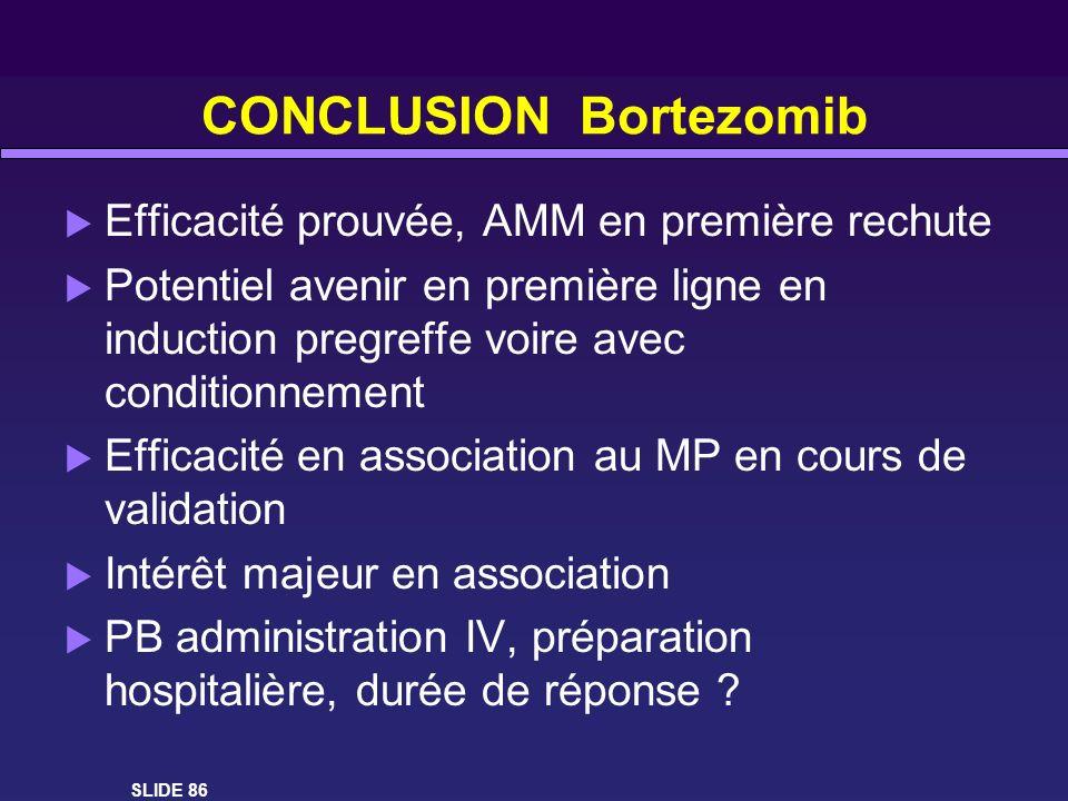 CONCLUSION Bortezomib Efficacité prouvée, AMM en première rechute Potentiel avenir en première ligne en induction pregreffe voire avec conditionnement