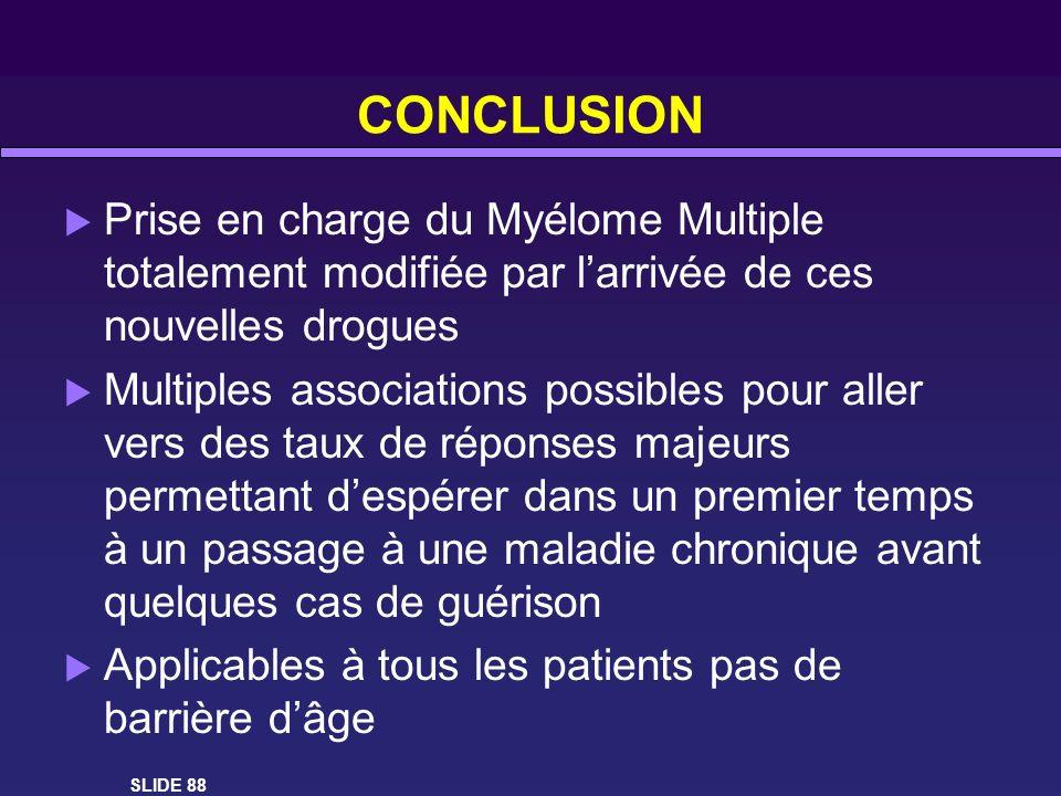 CONCLUSION Prise en charge du Myélome Multiple totalement modifiée par larrivée de ces nouvelles drogues Multiples associations possibles pour aller v