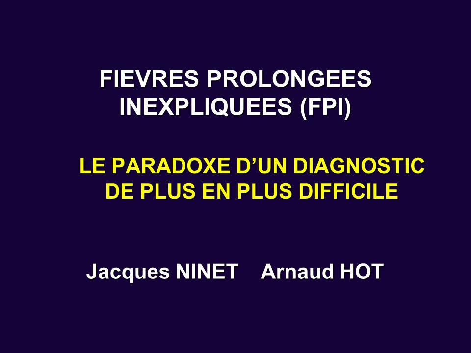 FIEVRES PROLONGEES INEXPLIQUEES (FPI) LE PARADOXE DUN DIAGNOSTIC DE PLUS EN PLUS DIFFICILE Jacques NINET Arnaud HOT
