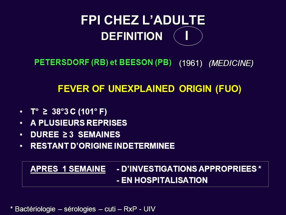 FPI CHEZ LADULTE DEFINITION II DURACK (DT) et STREET (AC) (1991) (CURR CLIN TOP INF DIS) DURACK (DT) et STREET (AC) (1991) (CURR CLIN TOP INF DIS) FPI « CLASSIQUE » FPI « CLASSIQUE » –T° 38°3C (101° F) –A PLUSIEURS REPRISES –DUREE 3 SEMAINES –RESTANT DORIGINE INDETERMINEE APRES 3 JOURS EN HOSPITALISATION APRES 3 JOURS EN HOSPITALISATION ou avec investig.