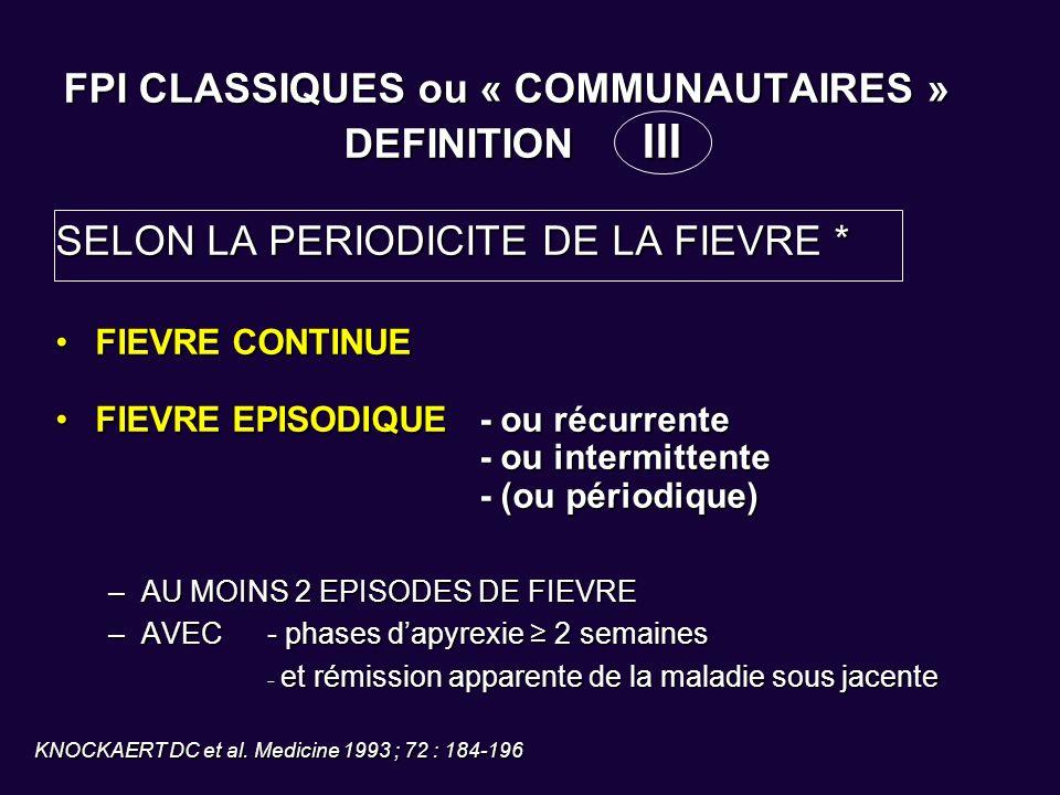 FPI CLASSIQUES ou « COMMUNAUTAIRES » DEFINITION III SELON LA PERIODICITE DE LA FIEVRE * FIEVRE CONTINUEFIEVRE CONTINUE FIEVRE EPISODIQUE - ou récurren