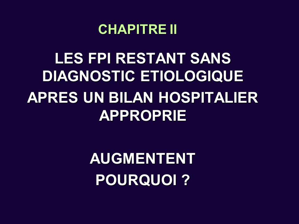 CHAPITRE II LES FPI RESTANT SANS DIAGNOSTIC ETIOLOGIQUE APRES UN BILAN HOSPITALIER APPROPRIE AUGMENTENT POURQUOI ?