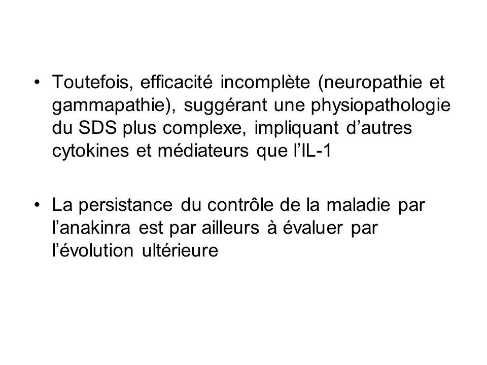 Toutefois, efficacité incomplète (neuropathie et gammapathie), suggérant une physiopathologie du SDS plus complexe, impliquant dautres cytokines et médiateurs que lIL-1 La persistance du contrôle de la maladie par lanakinra est par ailleurs à évaluer par lévolution ultérieure