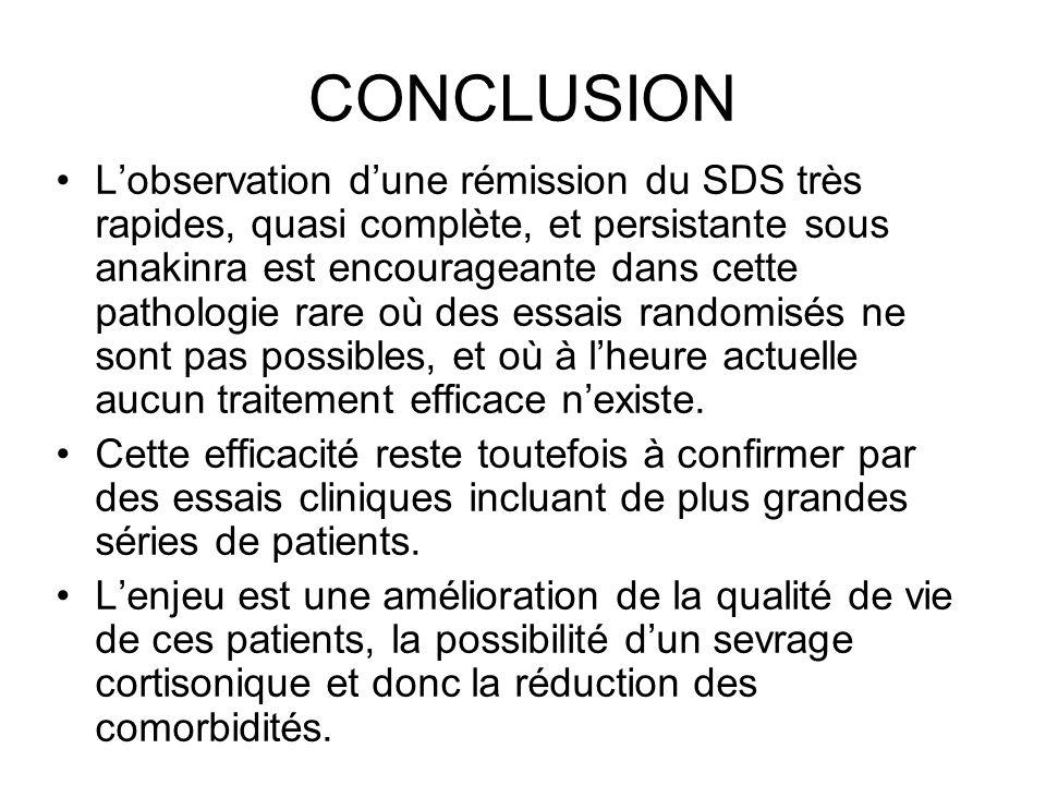 CONCLUSION Lobservation dune rémission du SDS très rapides, quasi complète, et persistante sous anakinra est encourageante dans cette pathologie rare où des essais randomisés ne sont pas possibles, et où à lheure actuelle aucun traitement efficace nexiste.