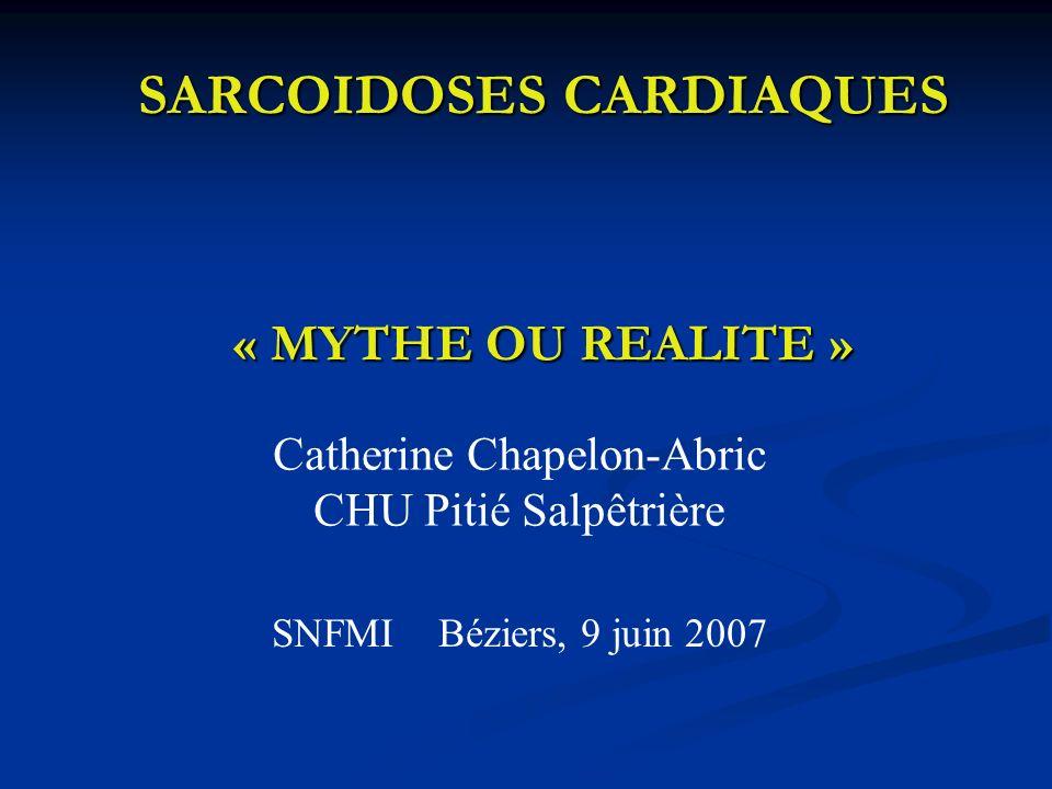 SARCOIDOSES CARDIAQUES « MYTHE OU REALITE » SARCOIDOSES CARDIAQUES « MYTHE OU REALITE » Catherine Chapelon-Abric CHU Pitié Salpêtrière SNFMI Béziers,