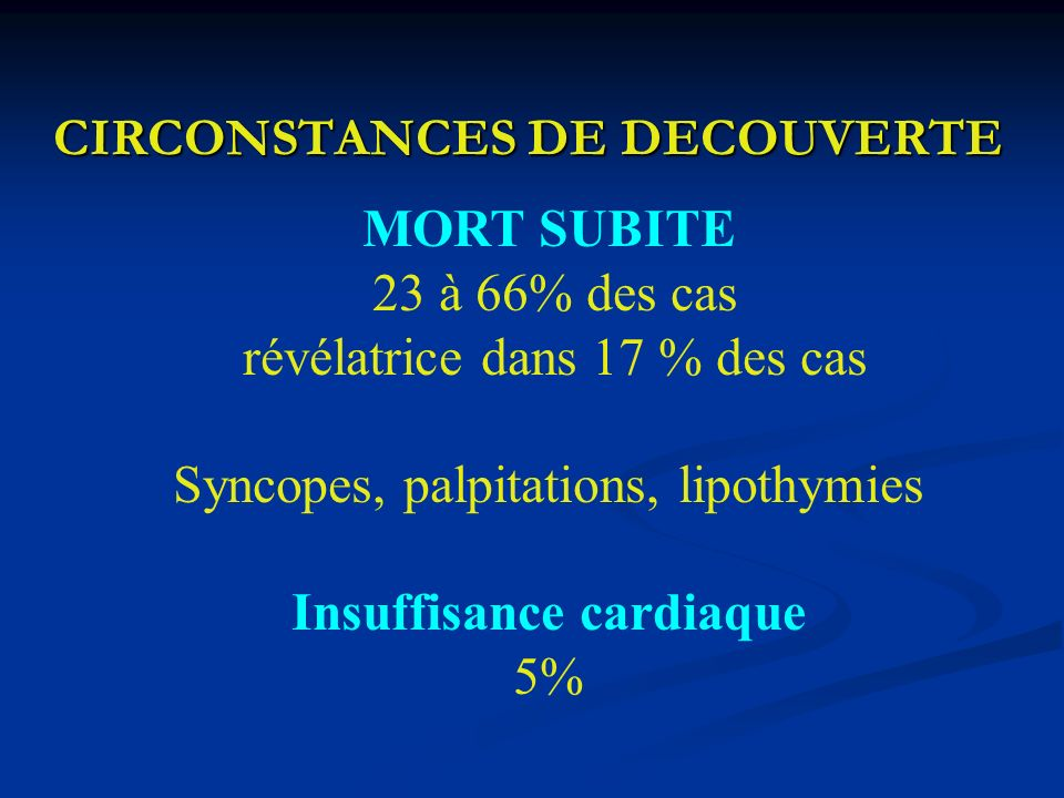 CIRCONSTANCES DE DECOUVERTE MORT SUBITE 23 à 66% des cas révélatrice dans 17 % des cas Syncopes, palpitations, lipothymies Insuffisance cardiaque 5%