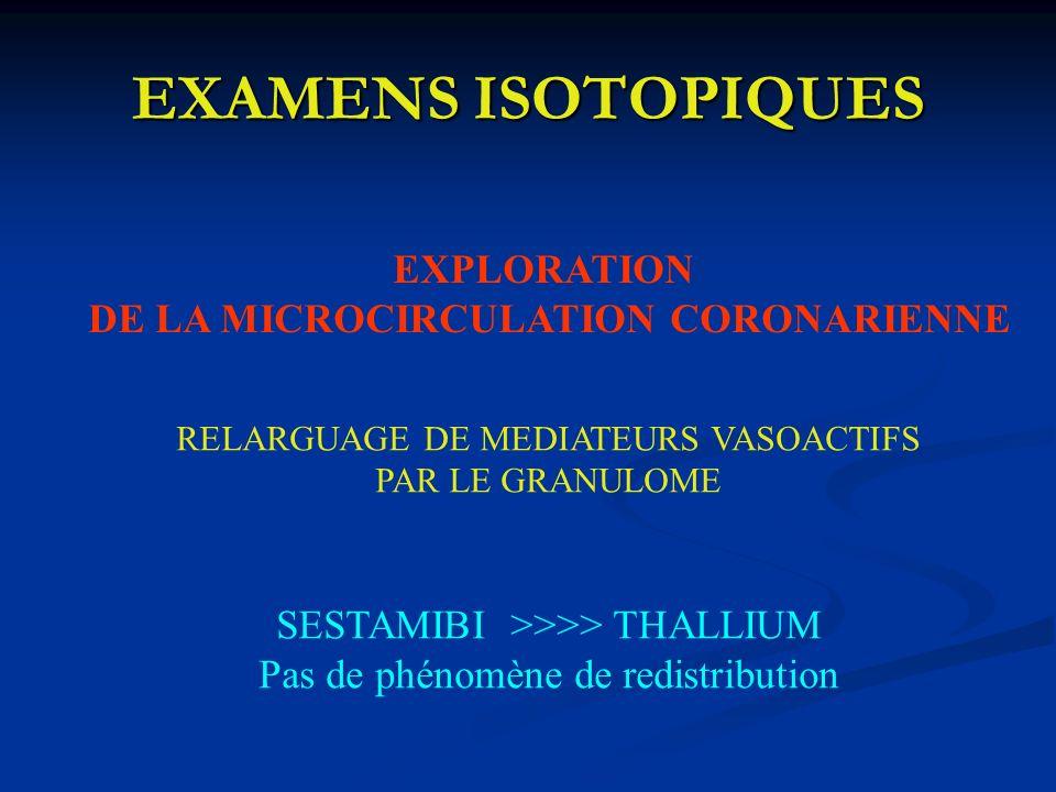 EXAMENS ISOTOPIQUES EXPLORATION DE LA MICROCIRCULATION CORONARIENNE RELARGUAGE DE MEDIATEURS VASOACTIFS PAR LE GRANULOME SESTAMIBI >>>> THALLIUM Pas d