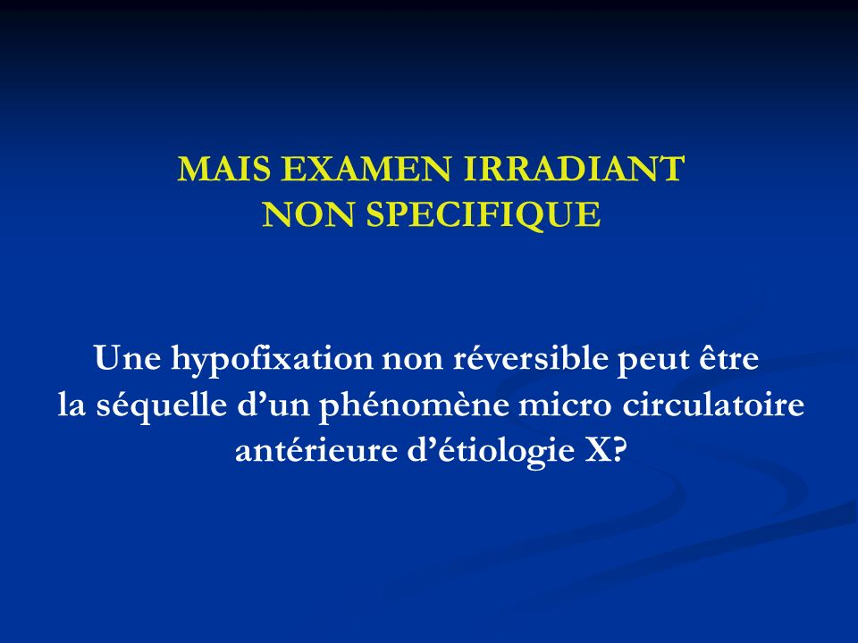 MAIS EXAMEN IRRADIANT NON SPECIFIQUE Une hypofixation non réversible peut être la séquelle dun phénomène micro circulatoire antérieure détiologie X?