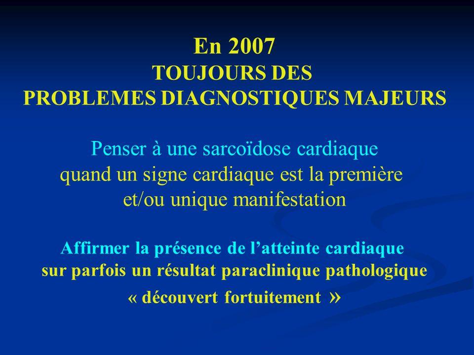 En 2007 TOUJOURS DES PROBLEMES DIAGNOSTIQUES MAJEURS Penser à une sarcoïdose cardiaque quand un signe cardiaque est la première et/ou unique manifesta