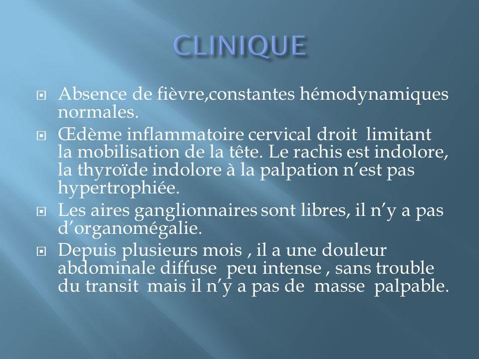Absence de fièvre,constantes hémodynamiques normales. Œdème inflammatoire cervical droit limitant la mobilisation de la tête. Le rachis est indolore,