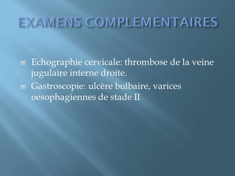 Echographie cervicale: thrombose de la veine jugulaire interne droite. Gastroscopie: ulcère bulbaire, varices oesophagiennes de stade II