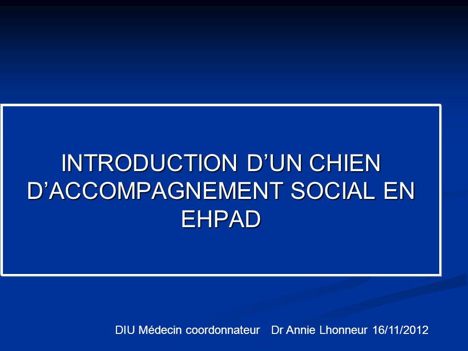 INTRODUCTION DUN CHIEN DACCOMPAGNEMENT SOCIAL EN EHPAD DIU Médecin coordonnateur Dr Annie Lhonneur 16/11/2012