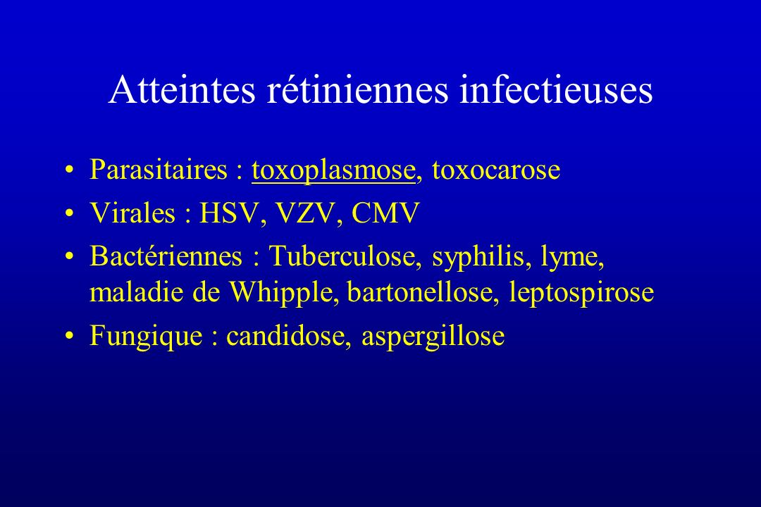 Atteintes rétiniennes infectieuses Parasitaires : toxoplasmose, toxocarose Virales : HSV, VZV, CMV Bactériennes : Tuberculose, syphilis, lyme, maladie