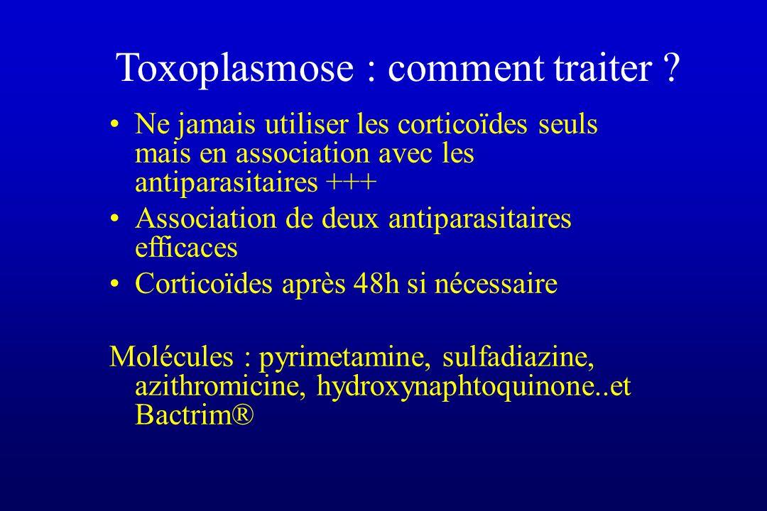 Toxoplasmose : comment traiter ? Ne jamais utiliser les corticoïdes seuls mais en association avec les antiparasitaires +++ Association de deux antipa