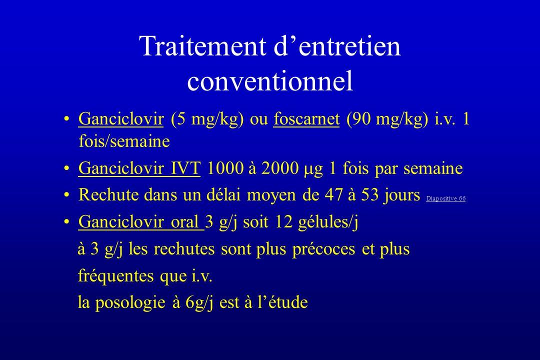 Traitement dentretien conventionnel Ganciclovir (5 mg/kg) ou foscarnet (90 mg/kg) i.v. 1 fois/semaine Ganciclovir IVT 1000 à 2000 g 1 fois par semaine