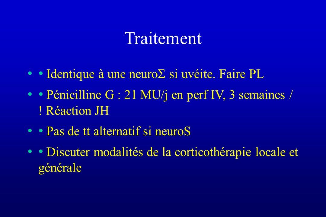 Traitement Identique à une neuro si uvéite. Faire PL Pénicilline G : 21 MU/j en perf IV, 3 semaines / ! Réaction JH Pas de tt alternatif si neuroS Dis