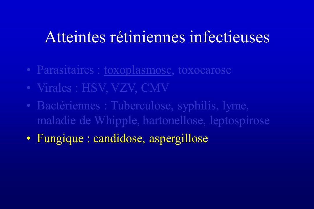 Atteintes rétiniennes infectieuses Parasitaires : toxoplasmose, toxocarose Virales : HSV, VZV, CMV Bactériennes : Tuberculose, syphilis, lyme, maladie de Whipple, bartonellose, leptospirose Fungique : candidose, aspergillose