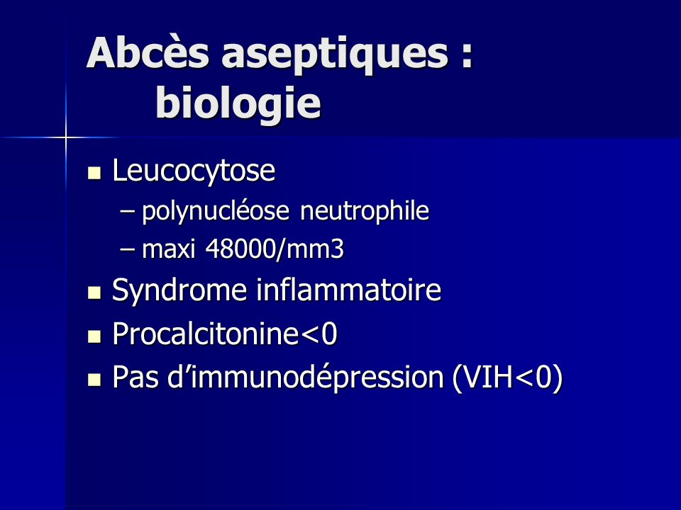 Abcès aseptiques : biologie Leucocytose Leucocytose –polynucléose neutrophile –maxi 48000/mm3 Syndrome inflammatoire Syndrome inflammatoire Procalcito