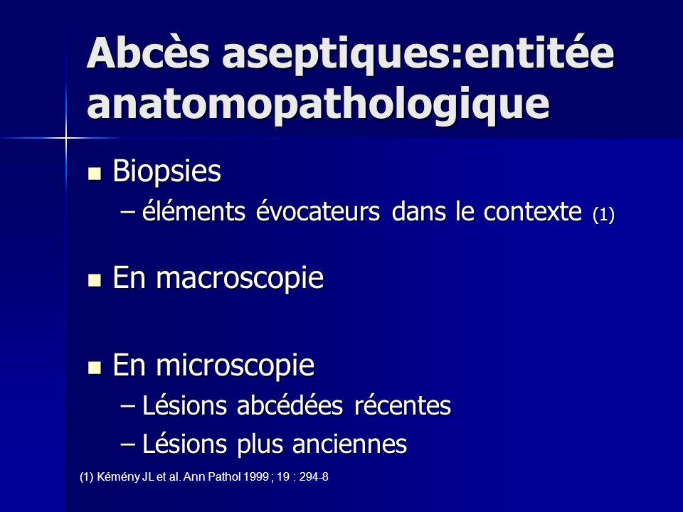 Abcès aseptiques:entitée anatomopathologique Biopsies Biopsies –éléments évocateurs dans le contexte (1) En macroscopie En macroscopie En microscopie