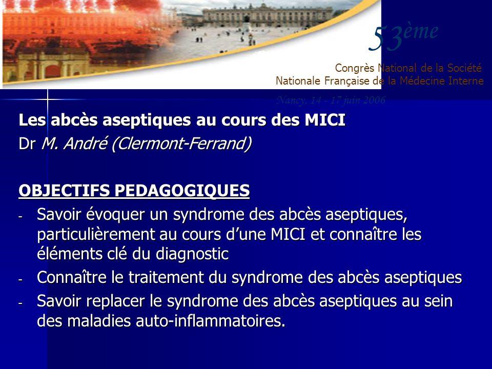 53 ème Congrès National de la Société Nationale Française de la Médecine Interne Nancy, 14 - 17 juin 2006 Les abcès aseptiques au cours des MICI Dr M.