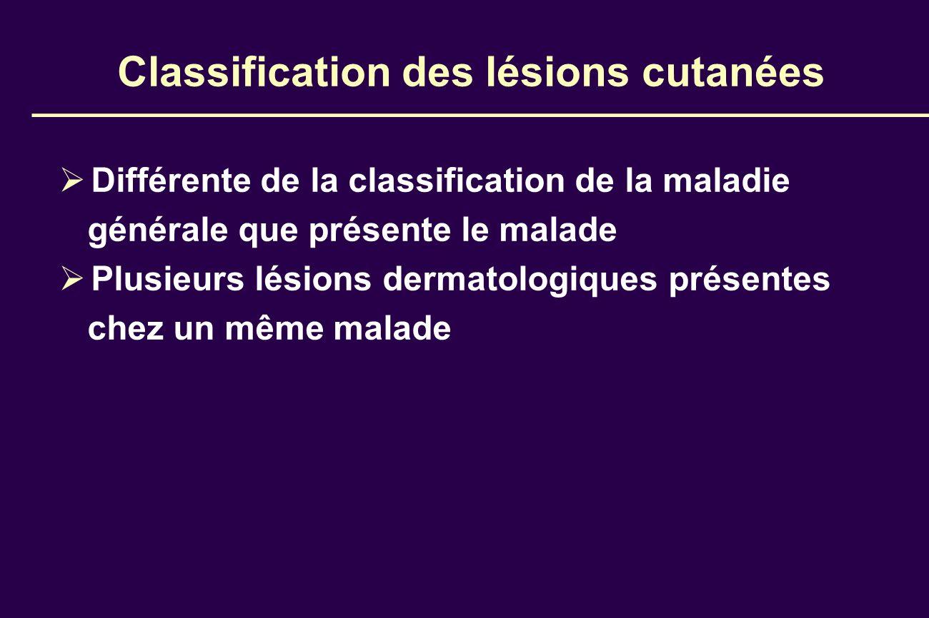 Classification des lésions cutanées Différente de la classification de la maladie générale que présente le malade Plusieurs lésions dermatologiques pr