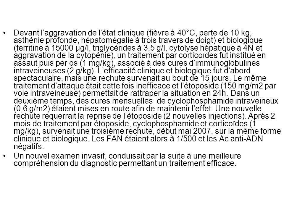 Devant laggravation de létat clinique (fièvre à 40°C, perte de 10 kg, asthénie profonde, hépatomégalie à trois travers de doigt) et biologique (ferrit